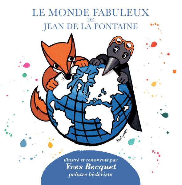 Le monde fabuleux de Jean de la Fontaine, illustré et commenté par Yves Becquet.  Juin 2018